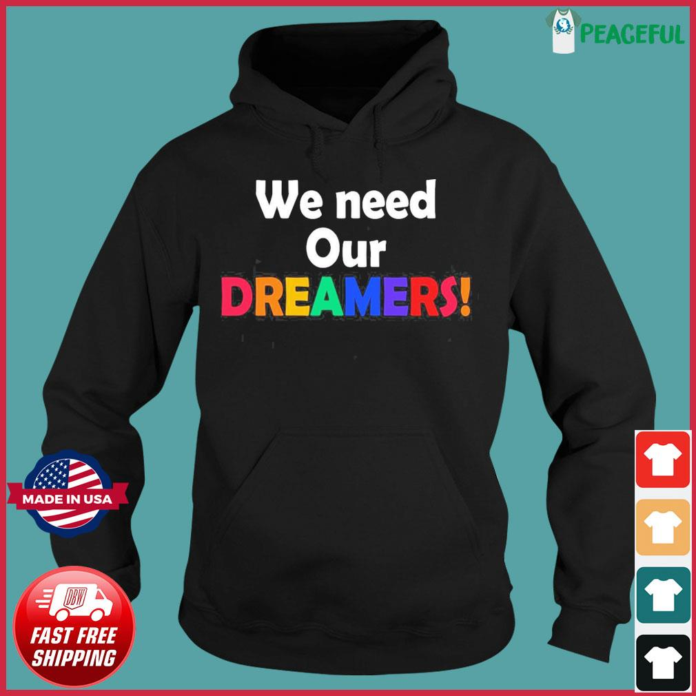 We Need Our Dreamers Shirt Hoodie