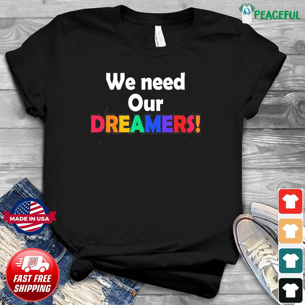 We Need Our Dreamers Shirt
