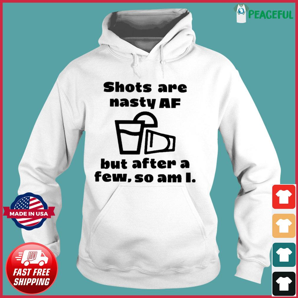 Shots Are Nasty Af But After A Few So Am I Shirts Hoodie