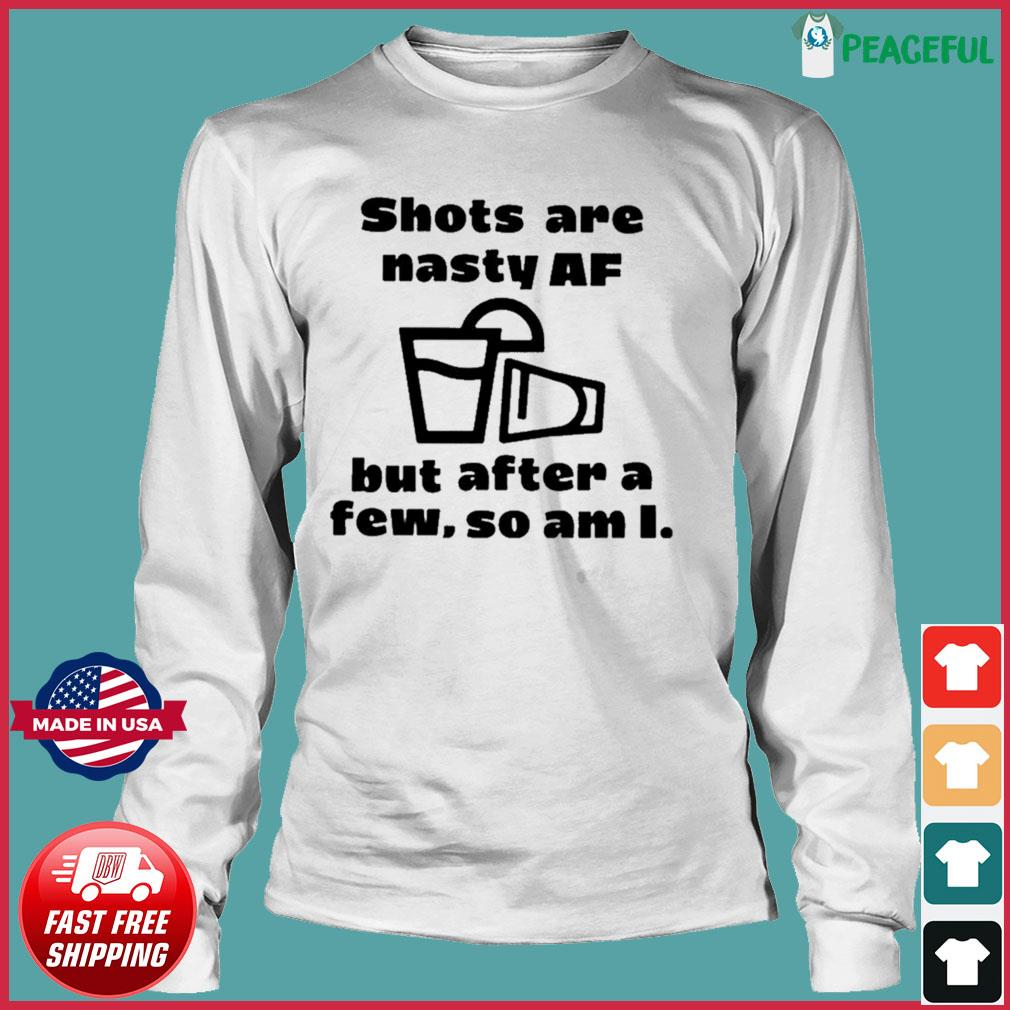 Shots Are Nasty Af But After A Few So Am I Shirts Long Sleeve Tee