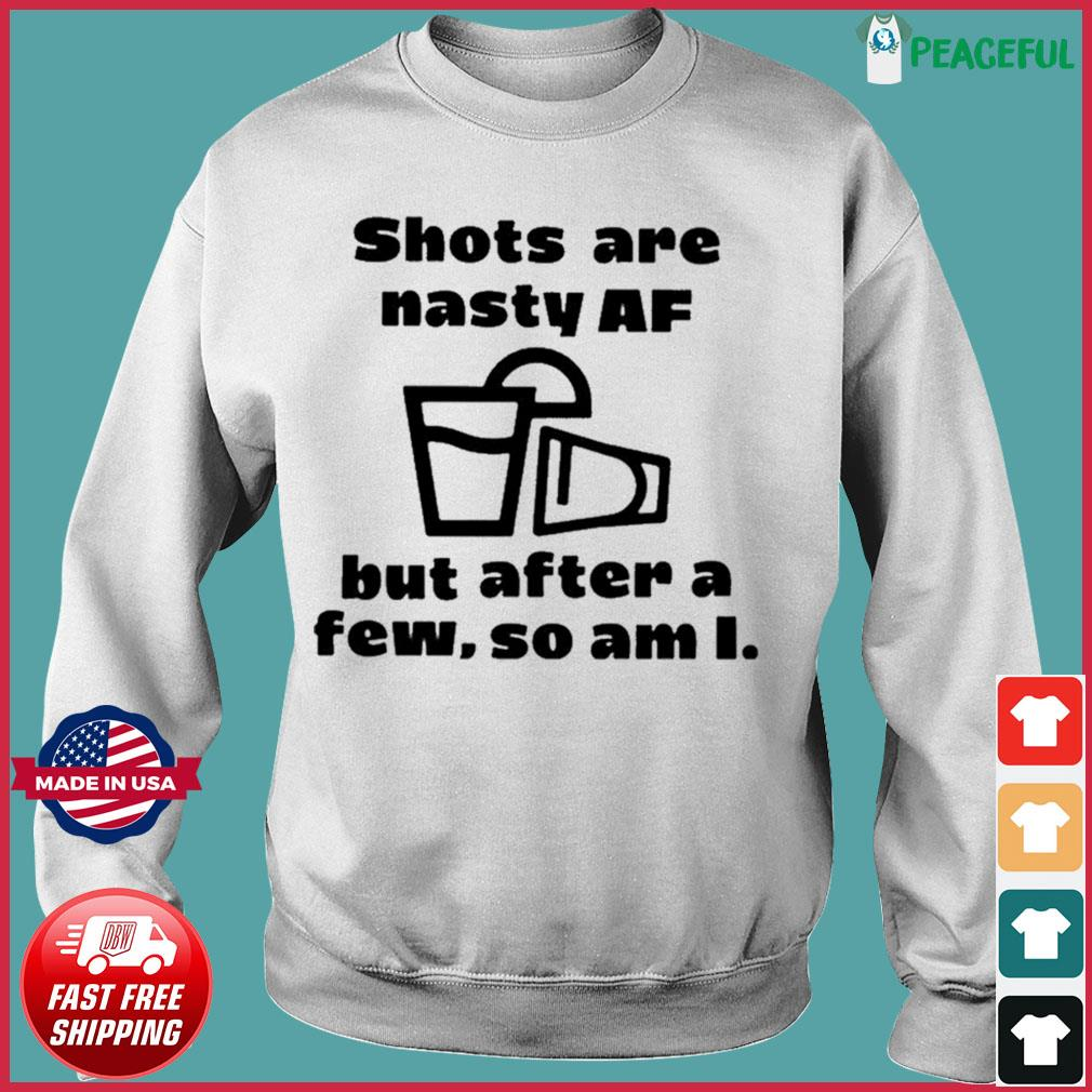 Shots Are Nasty Af But After A Few So Am I Shirts Sweater