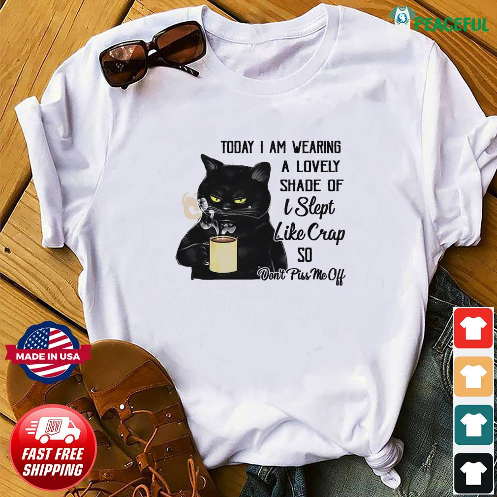 Black Cat Drink Coffee Today I Am Wearing A Lovely Shade Of I Slept Like Crap So Shirt