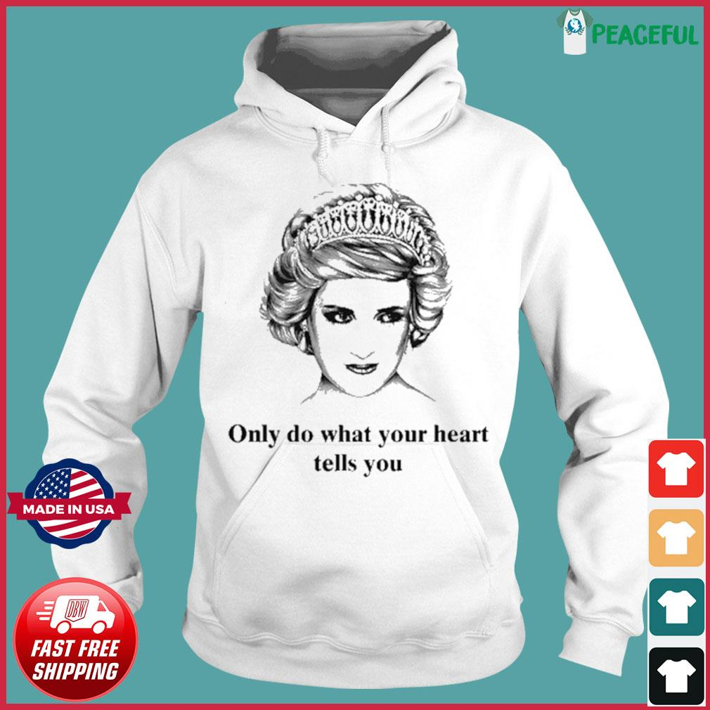 Princess Diana Only Do What Your Heart Tells You Shirt Hoodie