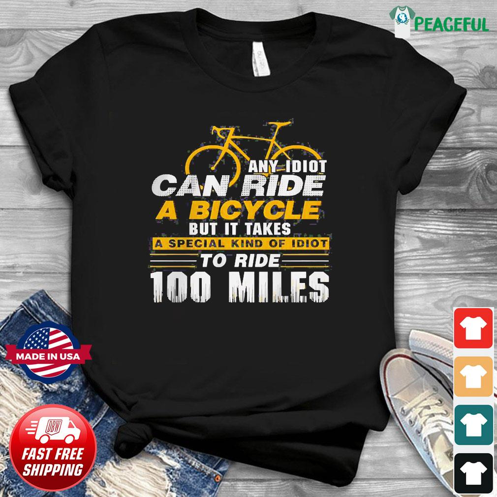 Any idiot can ride a bicycle -100 miles- funny shirt