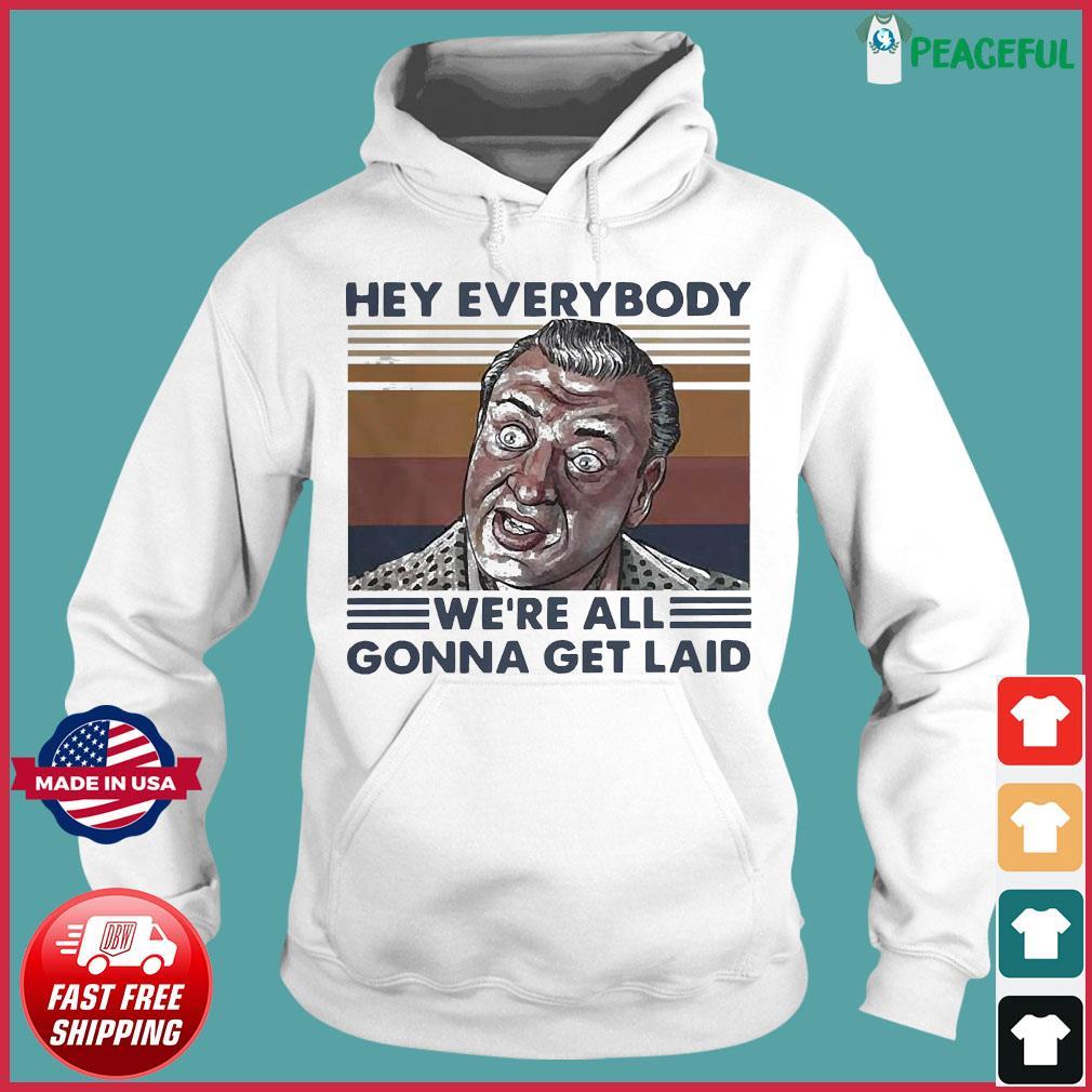 Hey Everybody We're All Gonna Get Laid Vintage Shirt Hoodie