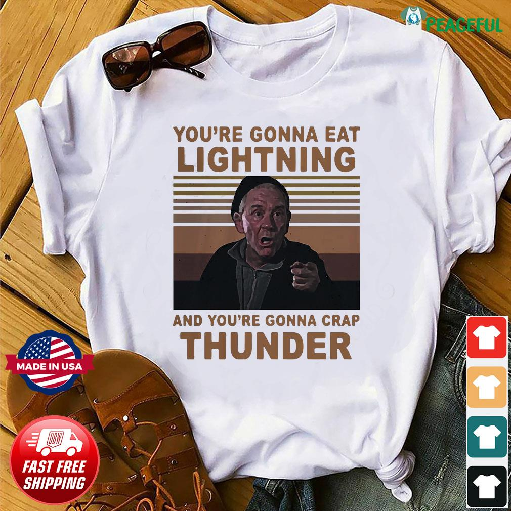 You're Gonna Eat Lightning And You're Gonna Crap Thunder shirt