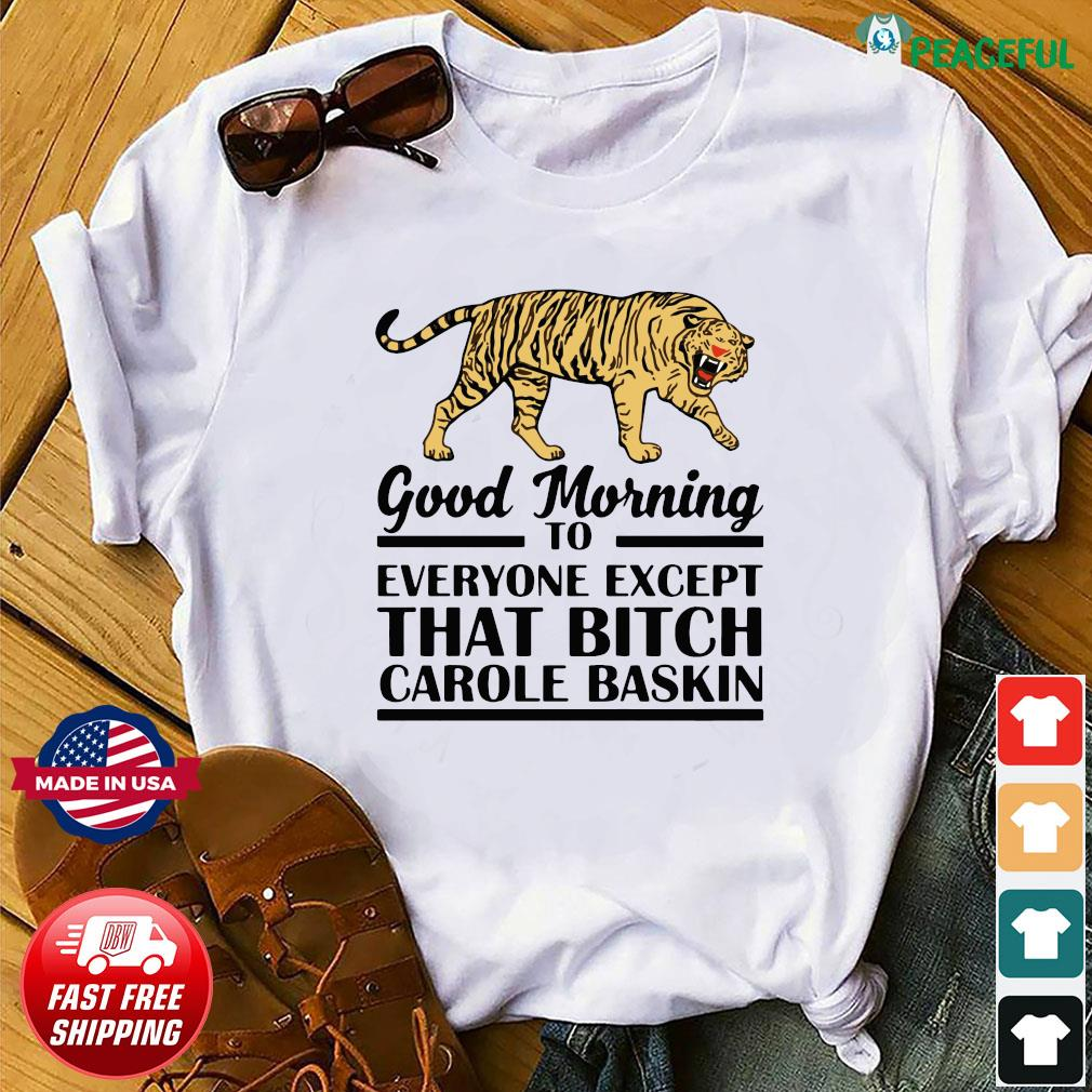 Good Morning To Everyone Except That Bitch Carole Baskin Shirt