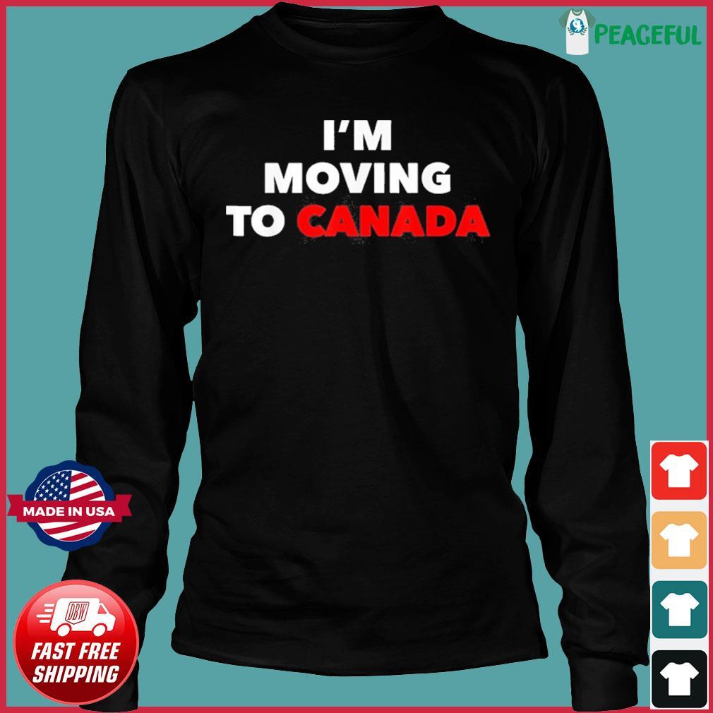 I'm Moving To Canada Shirt Long Sleeve