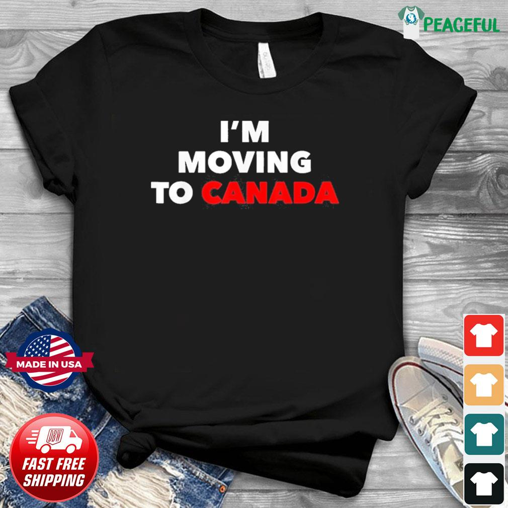 I'm Moving To Canada Shirt