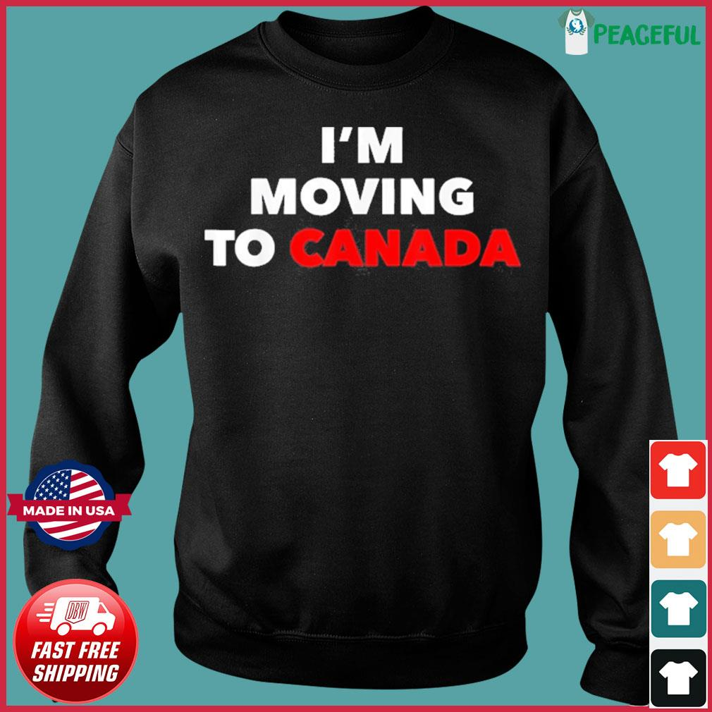 I'm Moving To Canada Shirt Sweater
