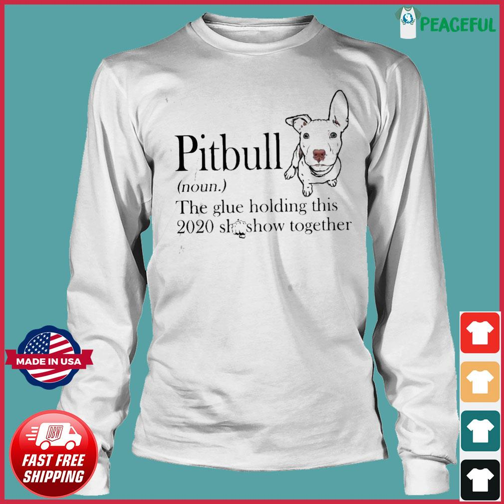 Pitbull The Glue Holding This 2020 Shitshow Together Shirt Long Sleeve Tee