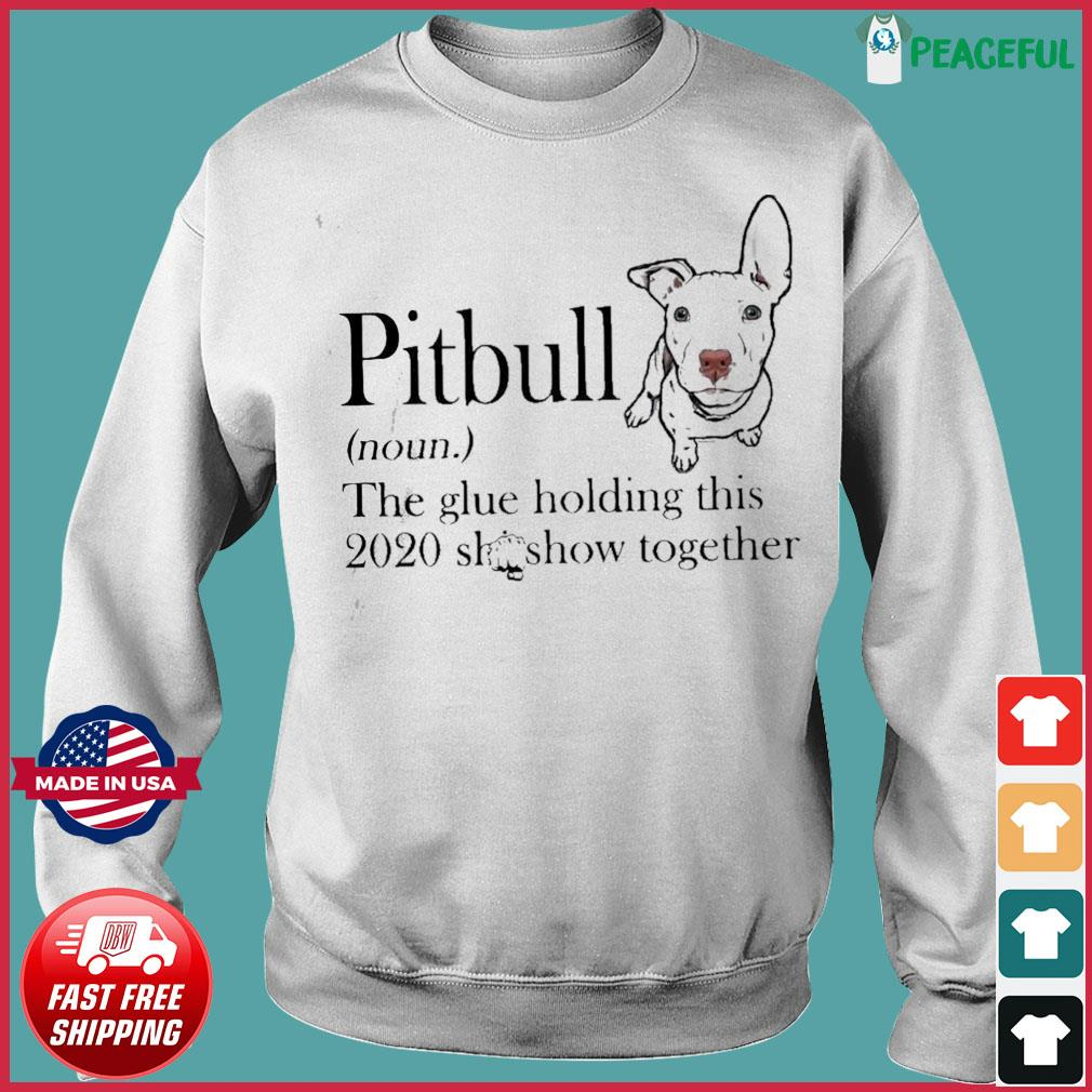 Pitbull The Glue Holding This 2020 Shitshow Together Shirt Sweater