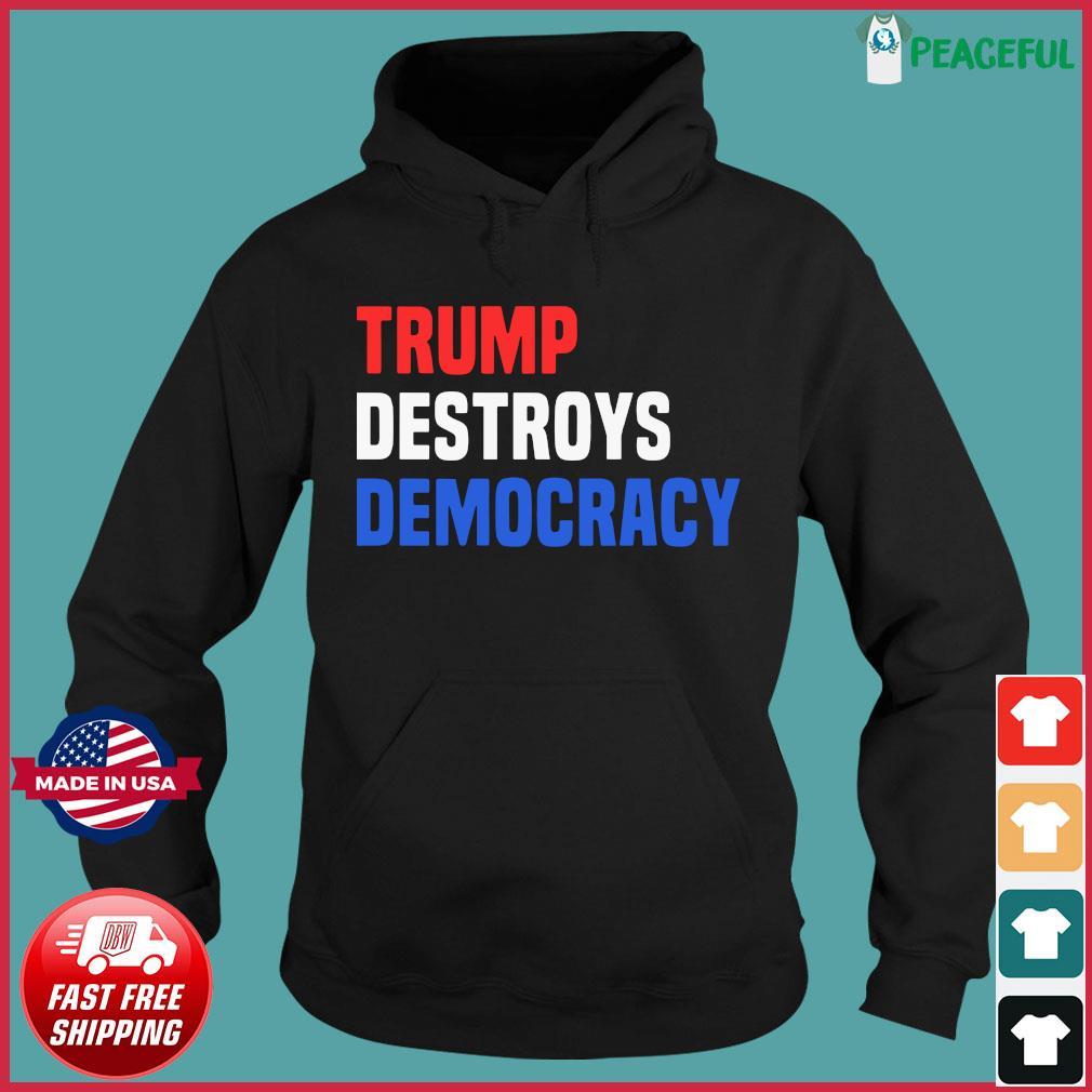 Trump Destroys Democracy Shirt Hoodie