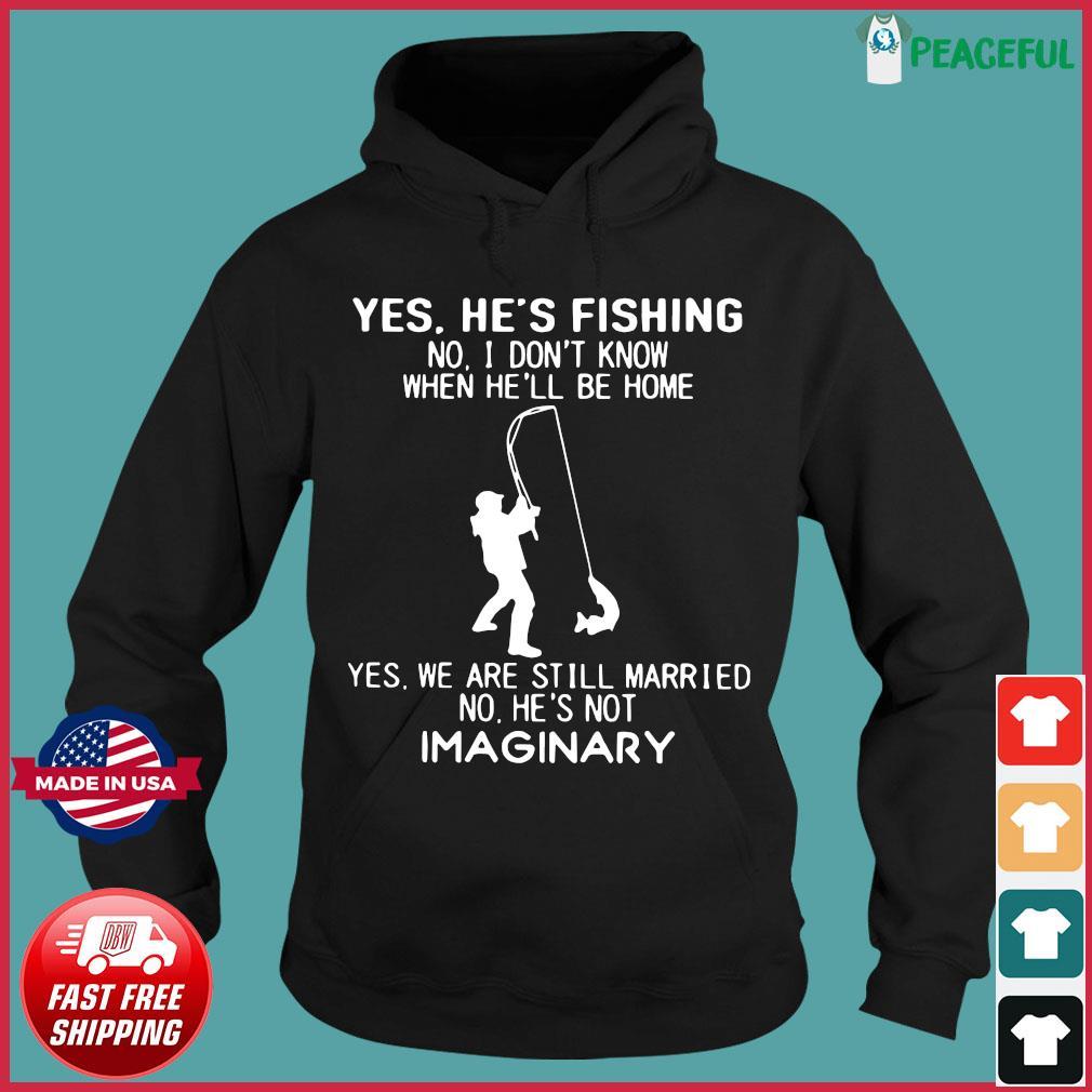 Yes He's Fishing No I Don't Know When He'll Be Home Shirt Hoodie