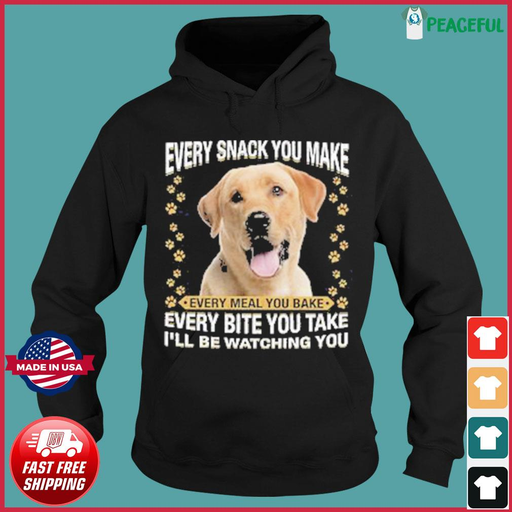 Labrador Dog Every Snack You Make Every Meal You Bake Every Bite You Take I'll Be Watching You Shirt Hoodie