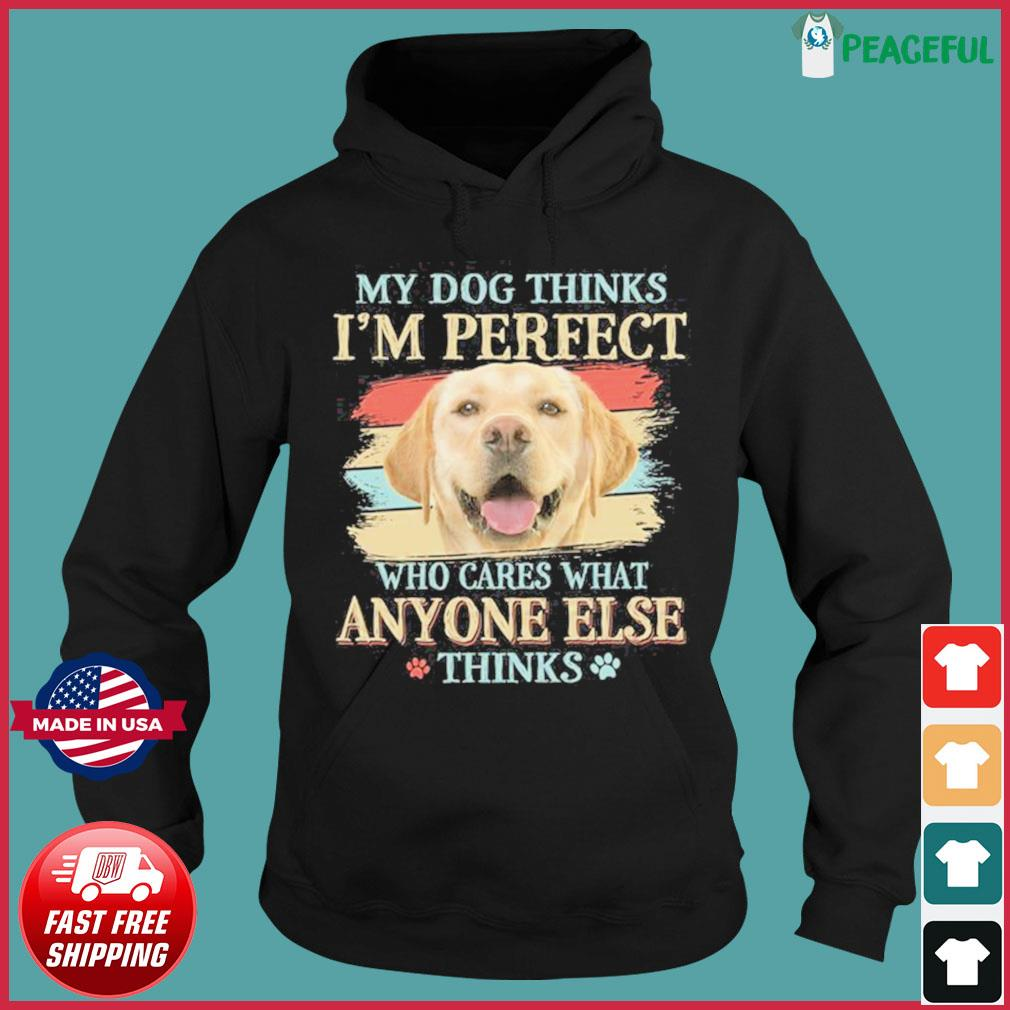 My Dog Thinks I'm Perfect Who Cares What Anyone Else Think Shirt Hoodie