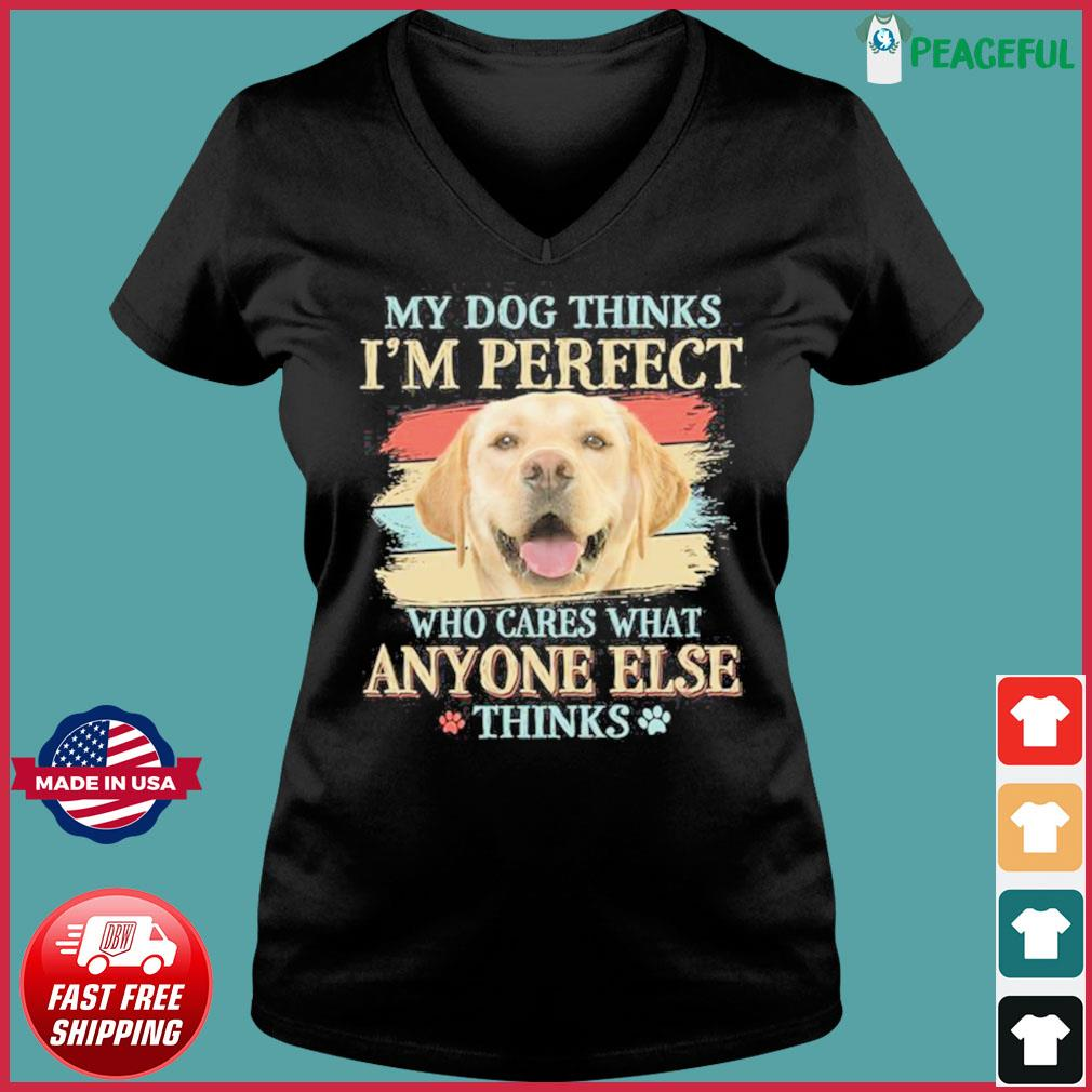 My Dog Thinks I'm Perfect Who Cares What Anyone Else Think Shirt Ladies V-neck Tee
