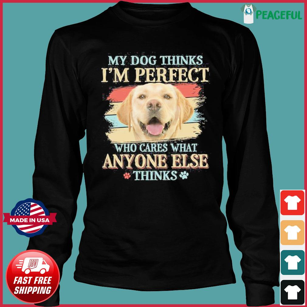 My Dog Thinks I'm Perfect Who Cares What Anyone Else Think Shirt Long Sleeve