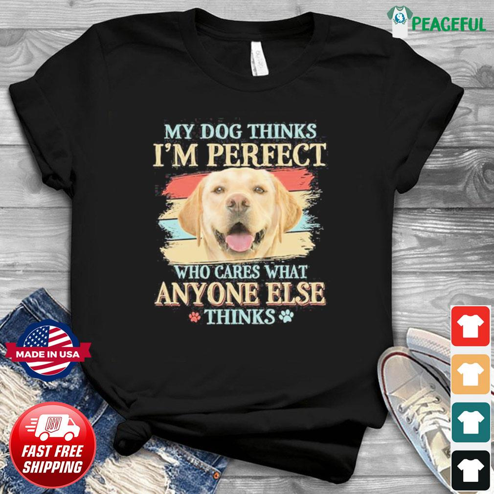 My Dog Thinks I'm Perfect Who Cares What Anyone Else Think Shirt