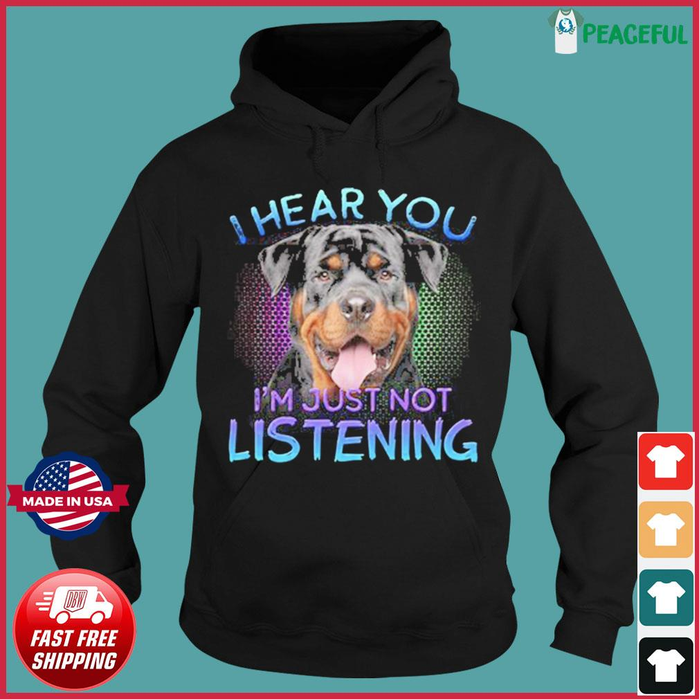 Rottweiler Dog I Hear You I'm Just Not Listening Shirt Hoodie