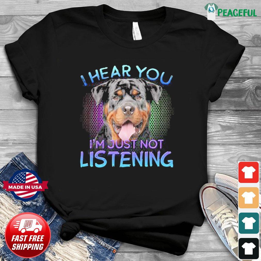 Rottweiler Dog I Hear You I'm Just Not Listening Shirt